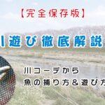 【保存版】川遊び徹底解説!川コーデから魚の捕り方&遊び方!